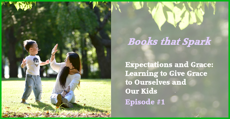 Books that Spark, Episode 1: Expectations and Grace: Learning to give grace to ourselves and our kids